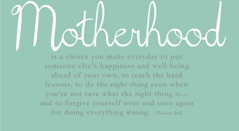 motherhood-is-a-choice-you-make-everyday-to-put-someone-elses-happiness-and-well-being-ahead-of-your-own-mother-quote